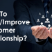 How To Build And Improve Your Customer Relationship?